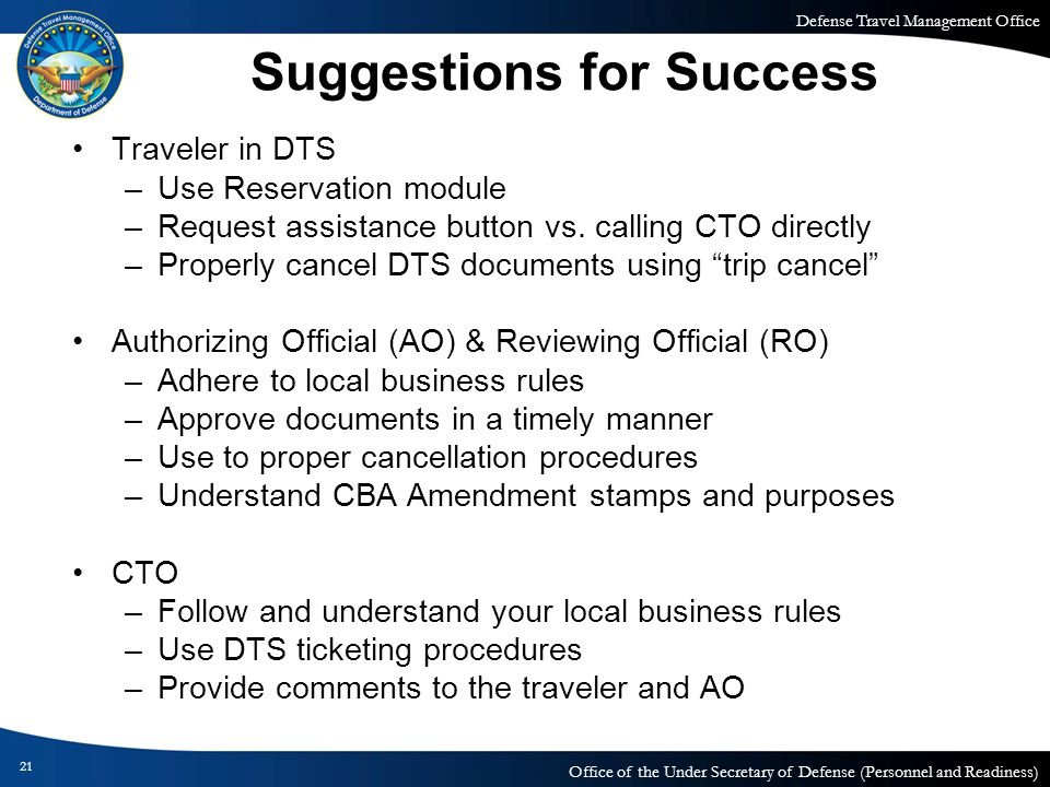 Defense Travel Management Office Office of the Under Secretary of Defense (Personnel and Readiness) Suggestions for Success Traveler in DTS –Use Reservation module –Request assistance button vs.