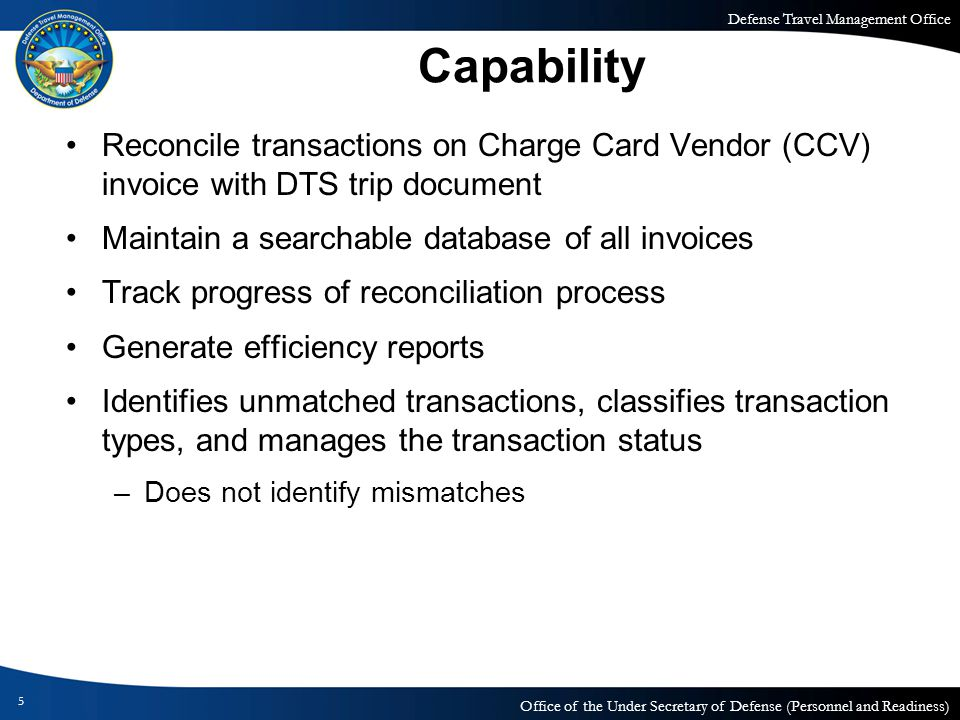 Defense Travel Management Office Office of the Under Secretary of Defense (Personnel and Readiness) Capability 5 Reconcile transactions on Charge Card Vendor (CCV) invoice with DTS trip document Maintain a searchable database of all invoices Track progress of reconciliation process Generate efficiency reports Identifies unmatched transactions, classifies transaction types, and manages the transaction status –Does not identify mismatches