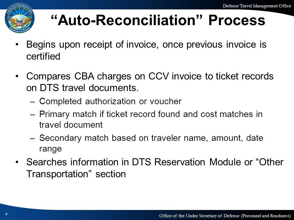 Defense Travel Management Office Office of the Under Secretary of Defense (Personnel and Readiness) 9 Auto-Reconciliation Process Begins upon receipt of invoice, once previous invoice is certified Compares CBA charges on CCV invoice to ticket records on DTS travel documents.
