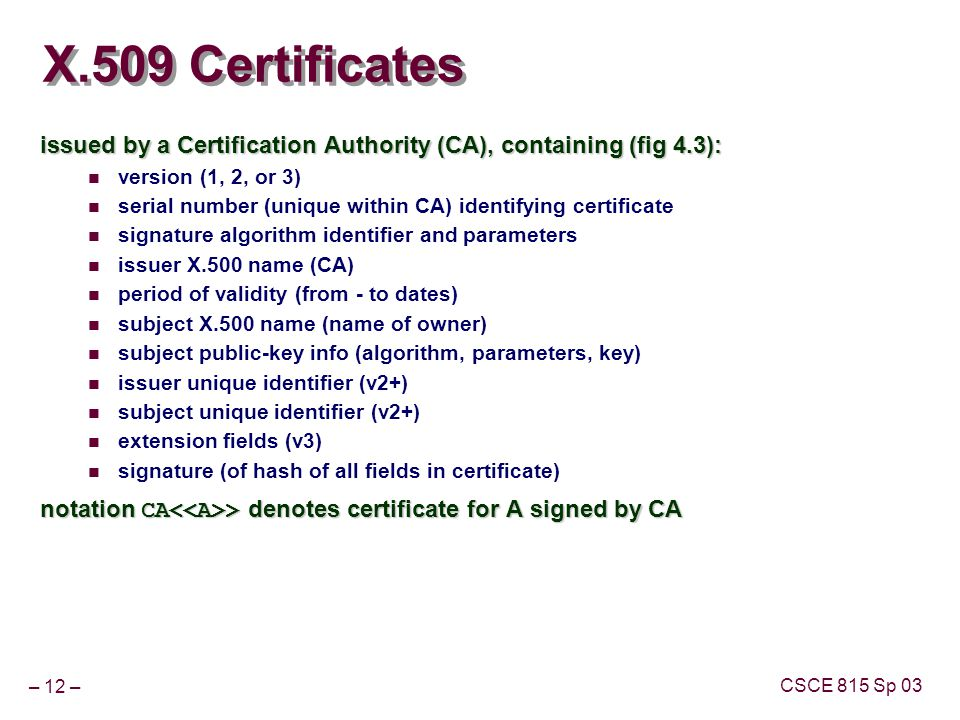 – 12 – CSCE 815 Sp 03 X.509 Certificates issued by a Certification Authority (CA), containing (fig 4.3): version (1, 2, or 3) serial number (unique within CA) identifying certificate signature algorithm identifier and parameters issuer X.500 name (CA) period of validity (from - to dates) subject X.500 name (name of owner) subject public-key info (algorithm, parameters, key) issuer unique identifier (v2+) subject unique identifier (v2+) extension fields (v3) signature (of hash of all fields in certificate) notation CA > denotes certificate for A signed by CA