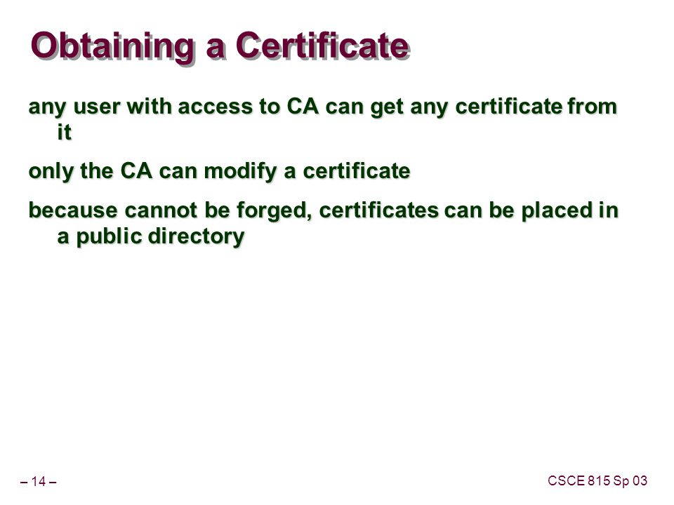 – 14 – CSCE 815 Sp 03 Obtaining a Certificate any user with access to CA can get any certificate from it only the CA can modify a certificate because cannot be forged, certificates can be placed in a public directory