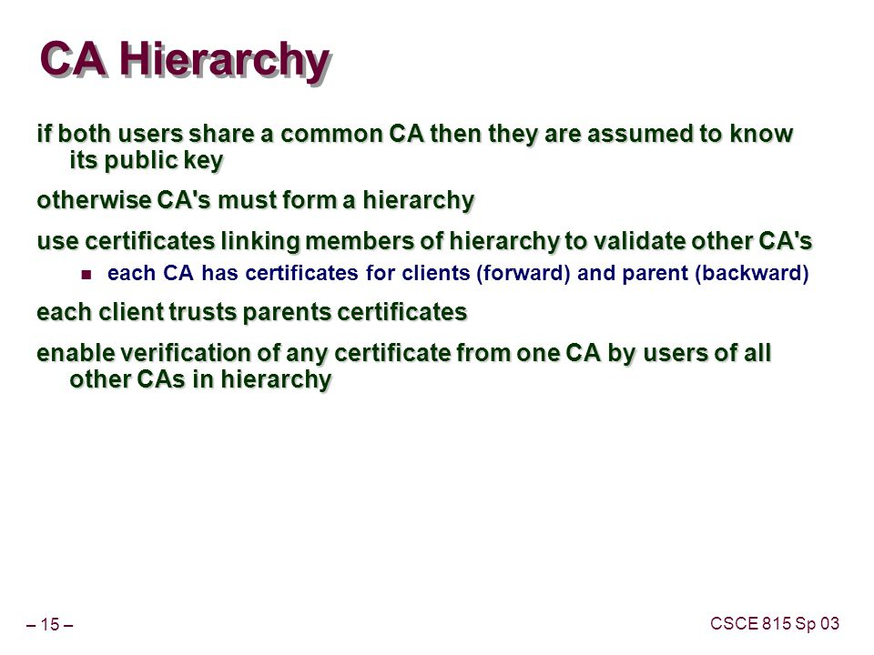 – 15 – CSCE 815 Sp 03 CA Hierarchy if both users share a common CA then they are assumed to know its public key otherwise CA s must form a hierarchy use certificates linking members of hierarchy to validate other CA s each CA has certificates for clients (forward) and parent (backward) each client trusts parents certificates enable verification of any certificate from one CA by users of all other CAs in hierarchy