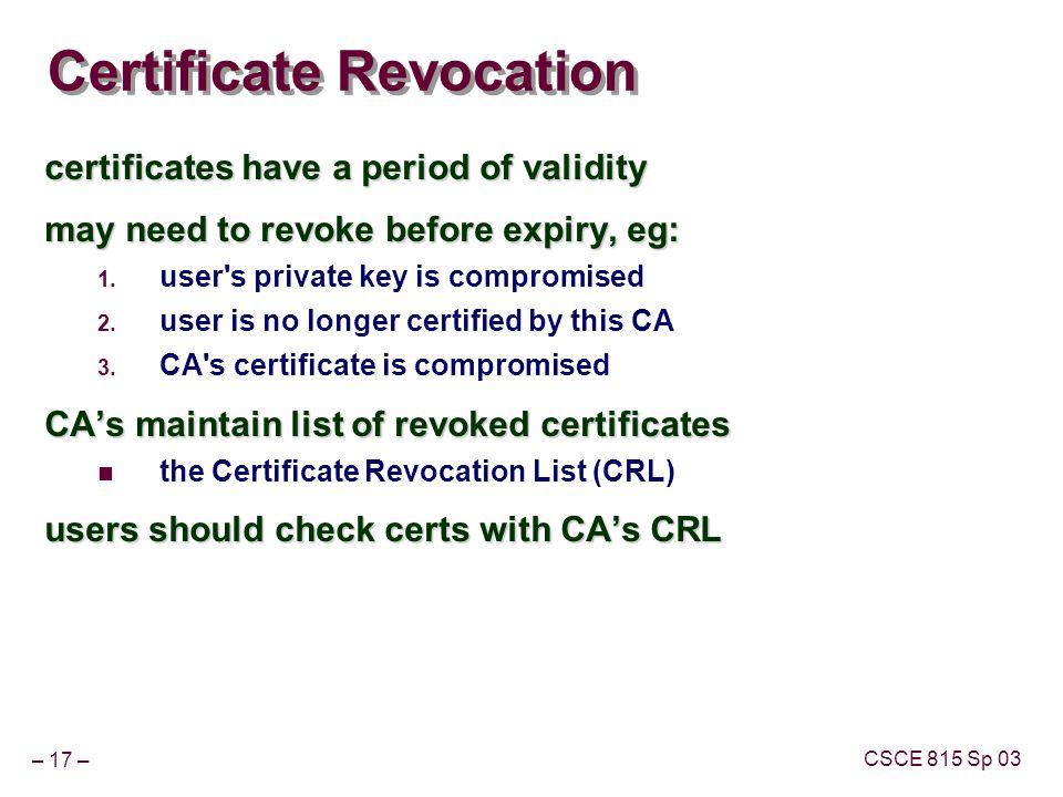 – 17 – CSCE 815 Sp 03 Certificate Revocation certificates have a period of validity may need to revoke before expiry, eg: 1.