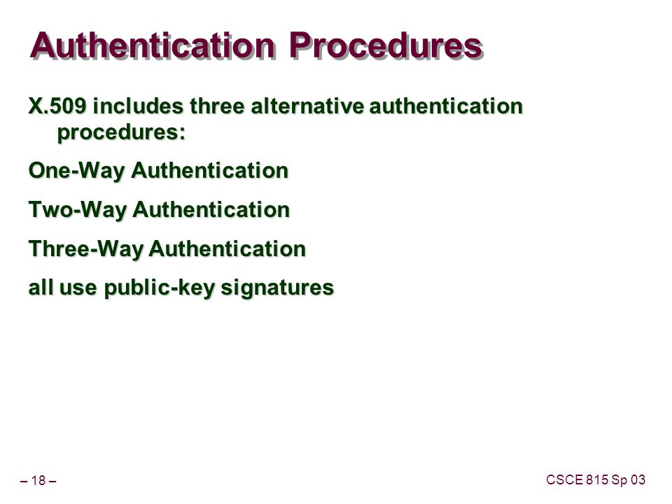 – 18 – CSCE 815 Sp 03 Authentication Procedures X.509 includes three alternative authentication procedures: One-Way Authentication Two-Way Authentication Three-Way Authentication all use public-key signatures