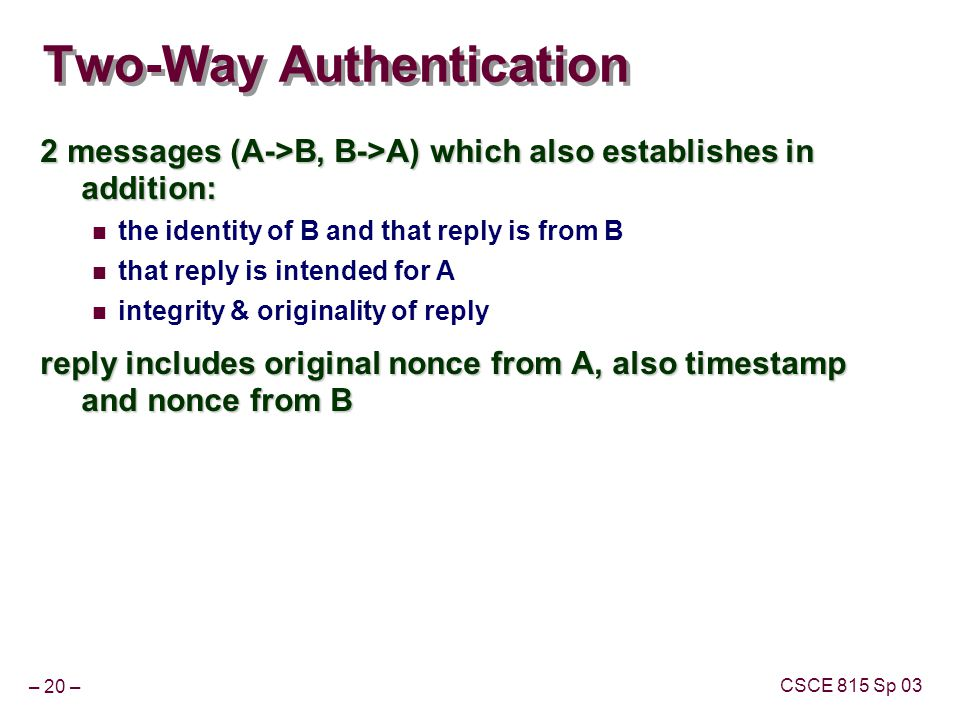 – 20 – CSCE 815 Sp 03 Two-Way Authentication 2 messages (A->B, B->A) which also establishes in addition: the identity of B and that reply is from B that reply is intended for A integrity & originality of reply reply includes original nonce from A, also timestamp and nonce from B
