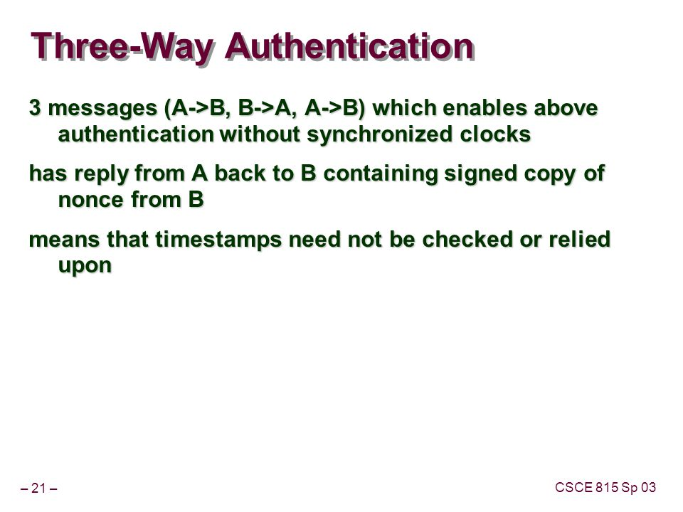 – 21 – CSCE 815 Sp 03 Three-Way Authentication 3 messages (A->B, B->A, A->B) which enables above authentication without synchronized clocks has reply from A back to B containing signed copy of nonce from B means that timestamps need not be checked or relied upon