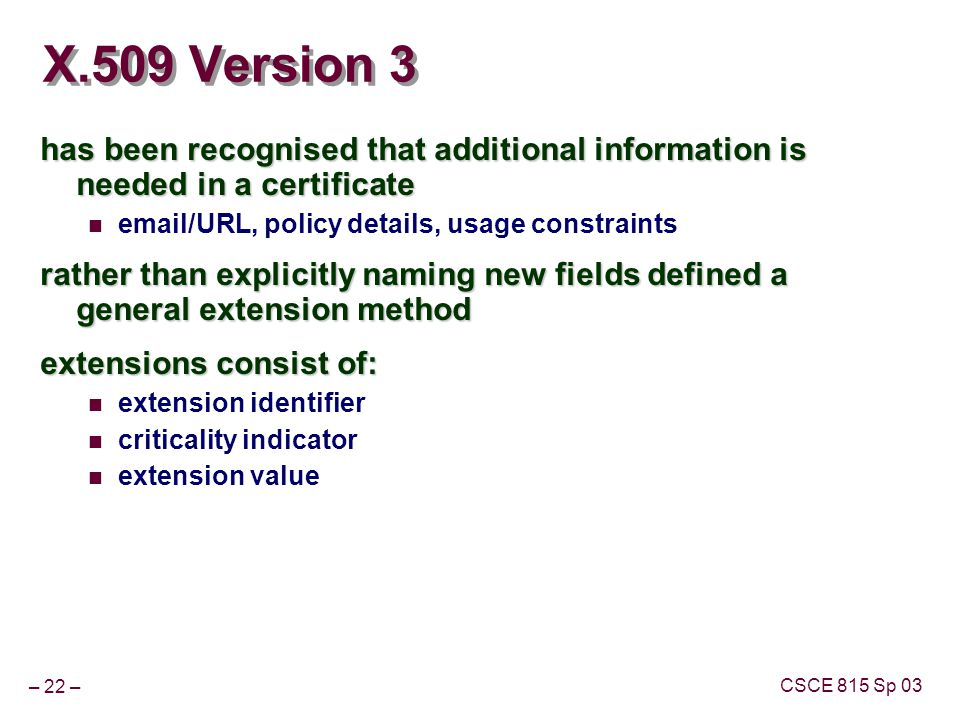 – 22 – CSCE 815 Sp 03 X.509 Version 3 has been recognised that additional information is needed in a certificate  /URL, policy details, usage constraints rather than explicitly naming new fields defined a general extension method extensions consist of: extension identifier criticality indicator extension value
