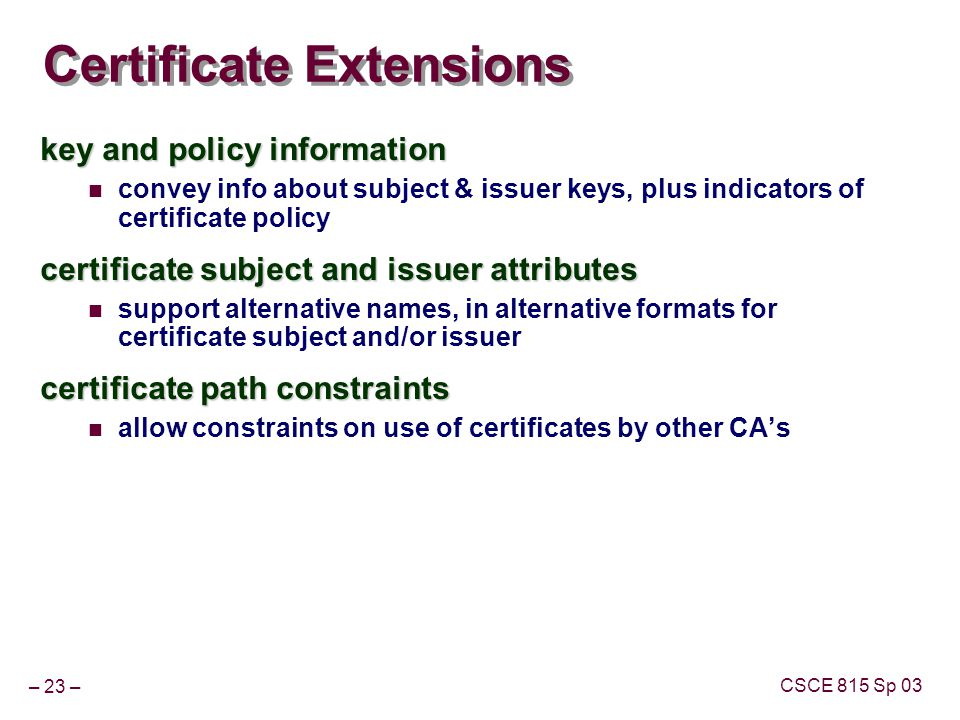 – 23 – CSCE 815 Sp 03 Certificate Extensions key and policy information convey info about subject & issuer keys, plus indicators of certificate policy certificate subject and issuer attributes support alternative names, in alternative formats for certificate subject and/or issuer certificate path constraints allow constraints on use of certificates by other CAs