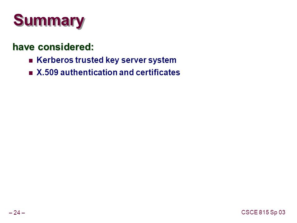 – 24 – CSCE 815 Sp 03 Summary have considered: Kerberos trusted key server system X.509 authentication and certificates