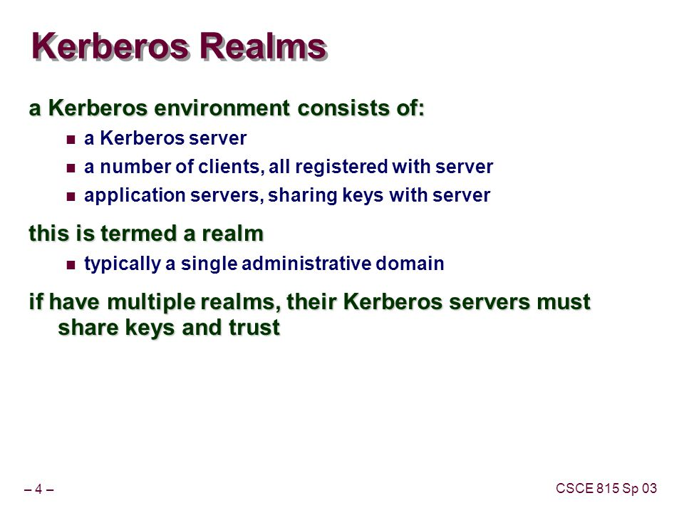 – 4 – CSCE 815 Sp 03 Kerberos Realms a Kerberos environment consists of: a Kerberos server a number of clients, all registered with server application servers, sharing keys with server this is termed a realm typically a single administrative domain if have multiple realms, their Kerberos servers must share keys and trust