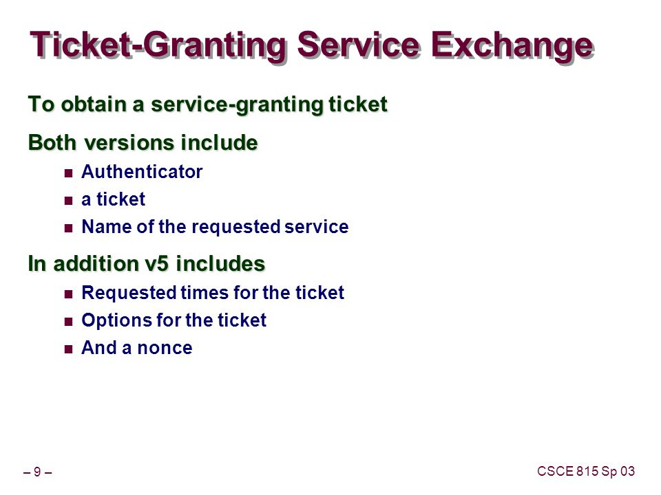 – 9 – CSCE 815 Sp 03 Ticket-Granting Service Exchange To obtain a service-granting ticket Both versions include Authenticator a ticket Name of the requested service In addition v5 includes Requested times for the ticket Options for the ticket And a nonce
