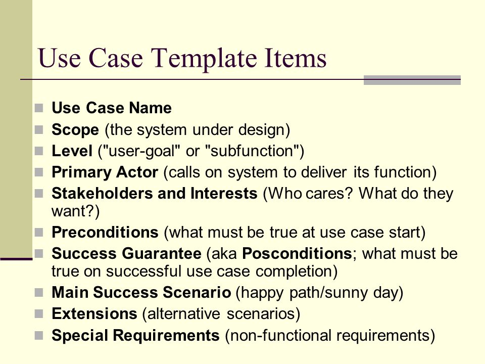 Use Case Template Items Use Case Name Scope (the system under design) Level ( user-goal or subfunction ) Primary Actor (calls on system to deliver its function) Stakeholders and Interests (Who cares.