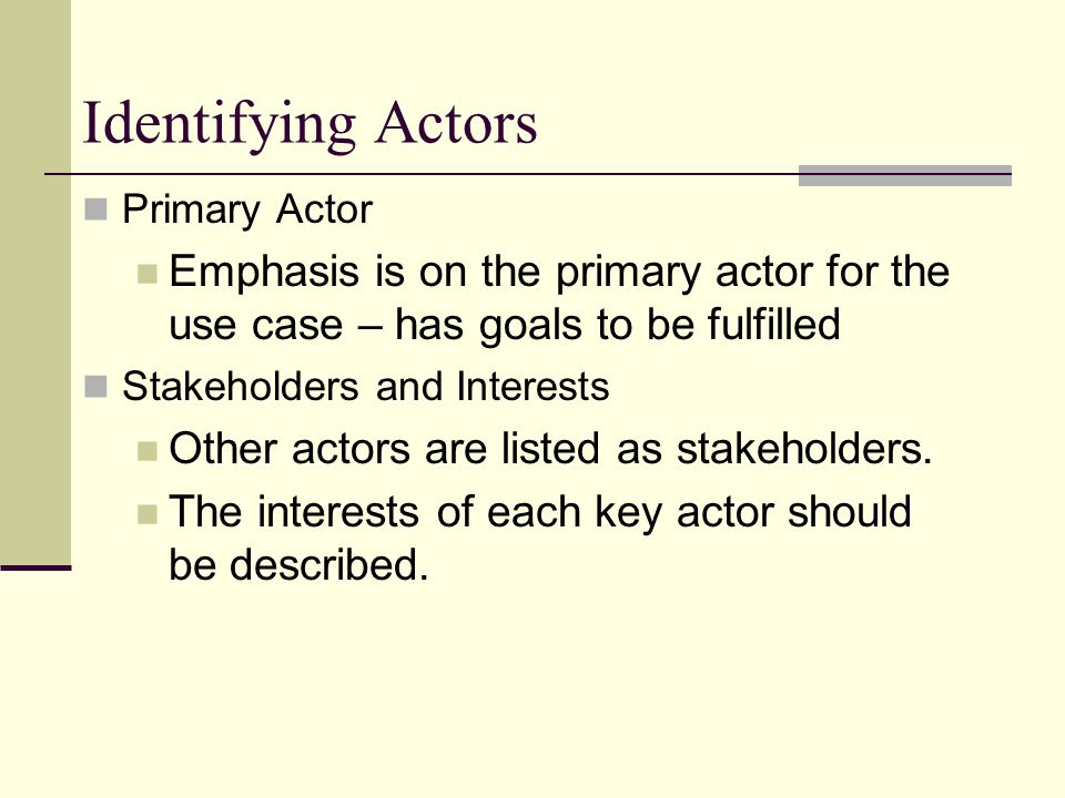 Identifying Actors Primary Actor Emphasis is on the primary actor for the use case – has goals to be fulfilled Stakeholders and Interests Other actors are listed as stakeholders.