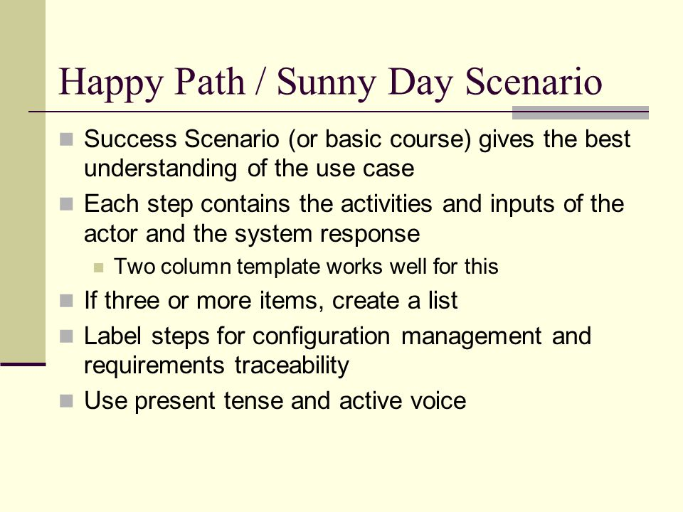 Happy Path / Sunny Day Scenario Success Scenario (or basic course) gives the best understanding of the use case Each step contains the activities and inputs of the actor and the system response Two column template works well for this If three or more items, create a list Label steps for configuration management and requirements traceability Use present tense and active voice