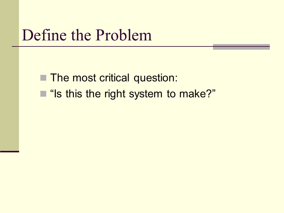 Define the Problem The most critical question: Is this the right system to make