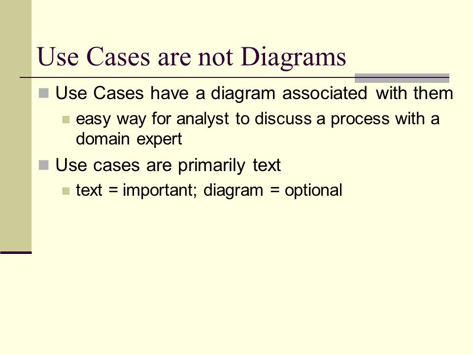 Use Cases are not Diagrams Use Cases have a diagram associated with them easy way for analyst to discuss a process with a domain expert Use cases are primarily text text = important; diagram = optional