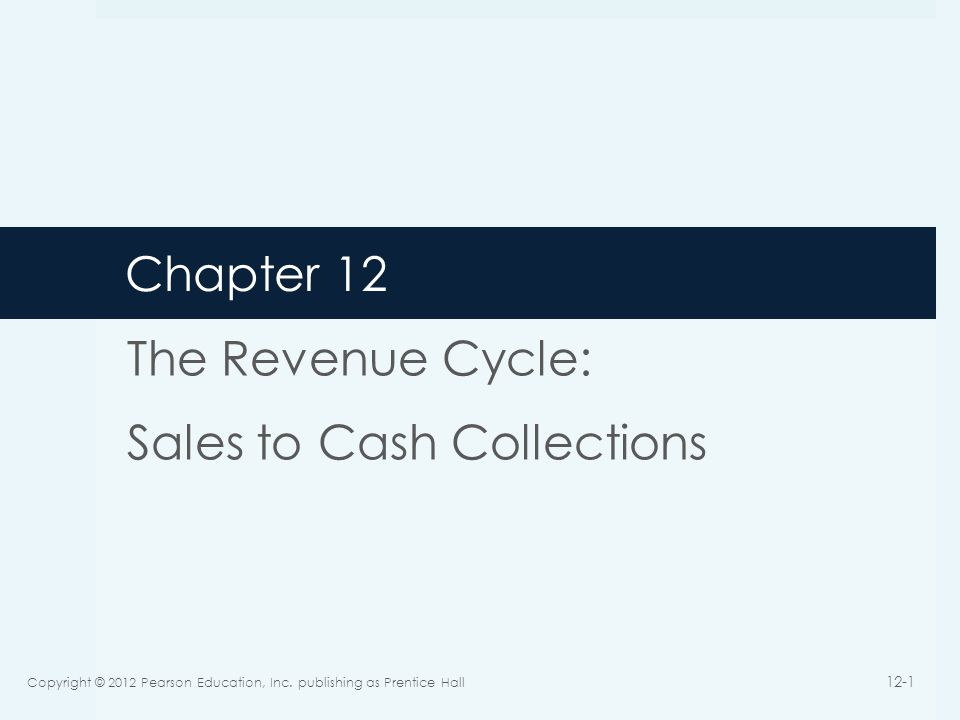 Chapter 12 The Revenue Cycle: Sales to Cash Collections Copyright © 2012 Pearson Education, Inc. publishing as Prentice Hall 12-1