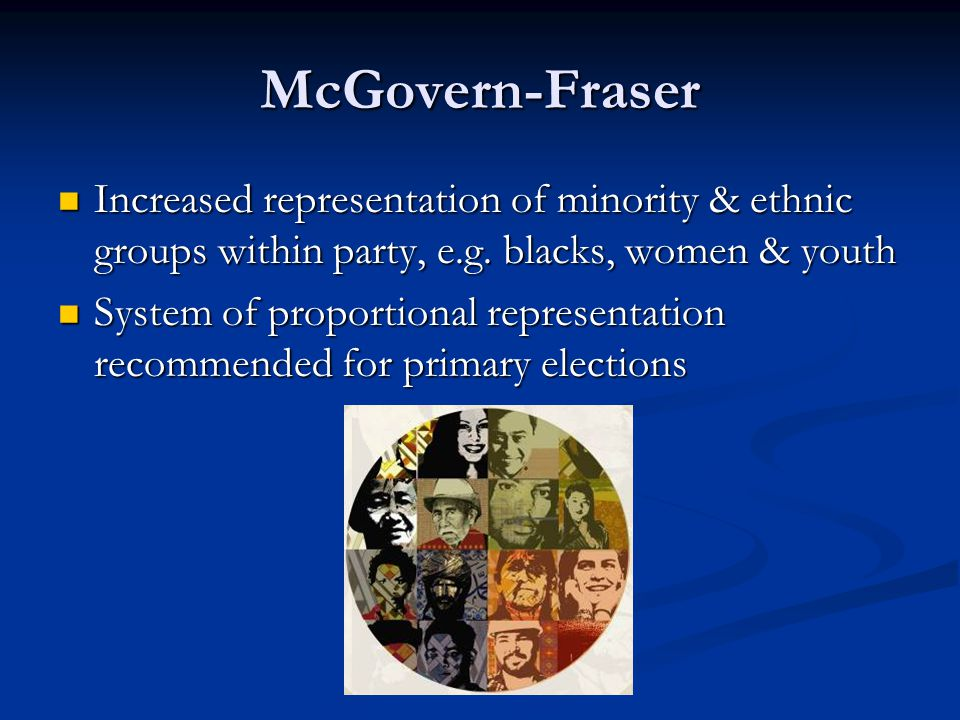 McGovern-Fraser Increased representation of minority & ethnic groups within party, e.g. blacks, women & youth Increased representation of minority & e