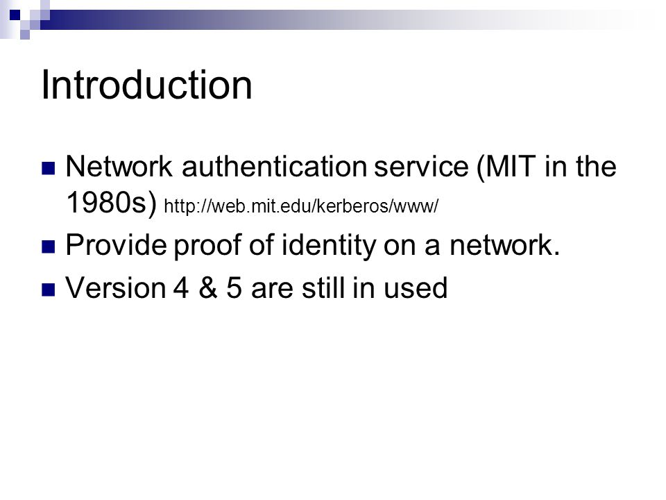 Introduction Network authentication service (MIT in the 1980s) http://web.mit.edu/kerberos/www/ Provide proof of identity on a network.