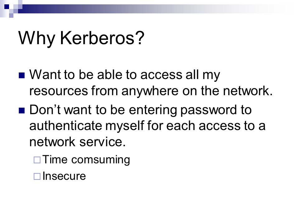 Why Kerberos? Want to be able to access all my resources from anywhere on the network. Dont want to be entering password to authenticate myself for ea