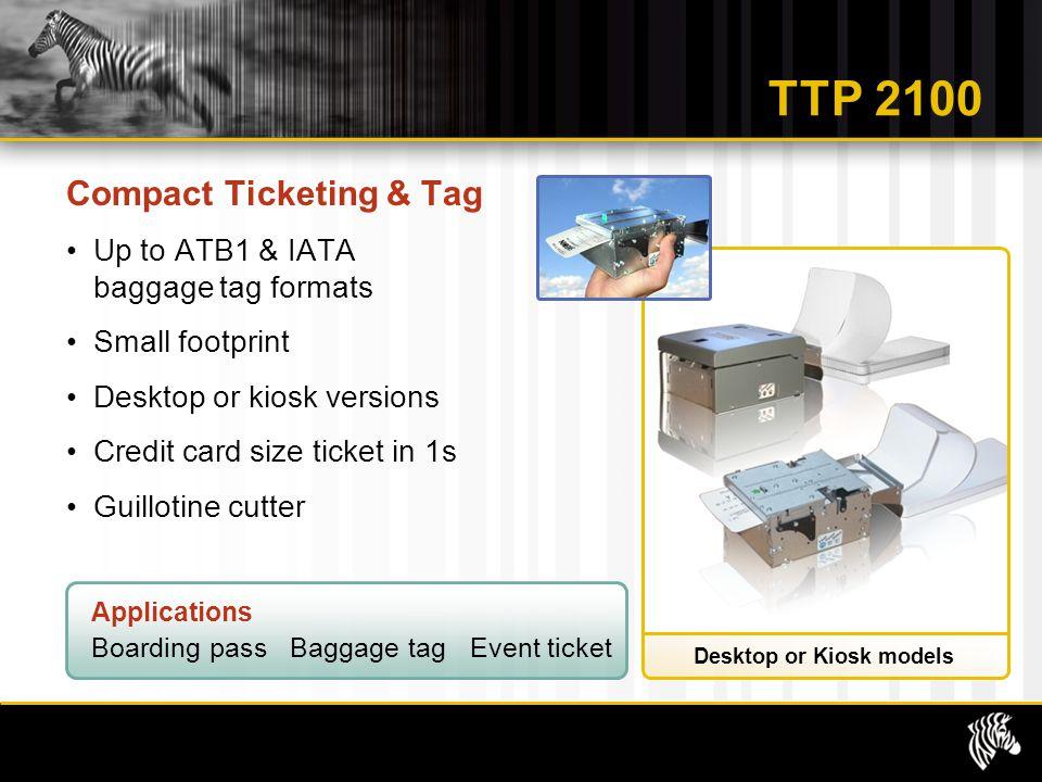 Desktop or Kiosk models TTP 2100 Compact Ticketing & Tag Up to ATB1 & IATA baggage tag formats Small footprint Desktop or kiosk versions Credit card s