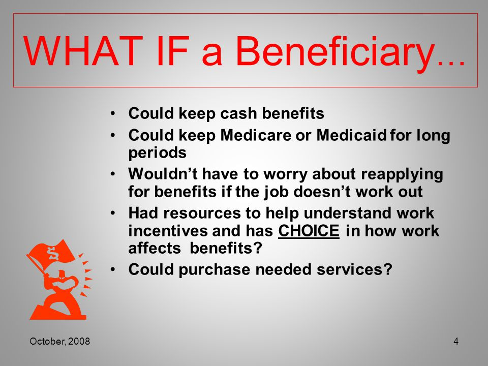 Loss of Cash Benefits Loss of Medicare and/or Medicaid Not Understanding Work Incentives Reapplying for Benefits Overpayments Work=Not Disabled Not understanding Impact of work on other programs/benefits 3