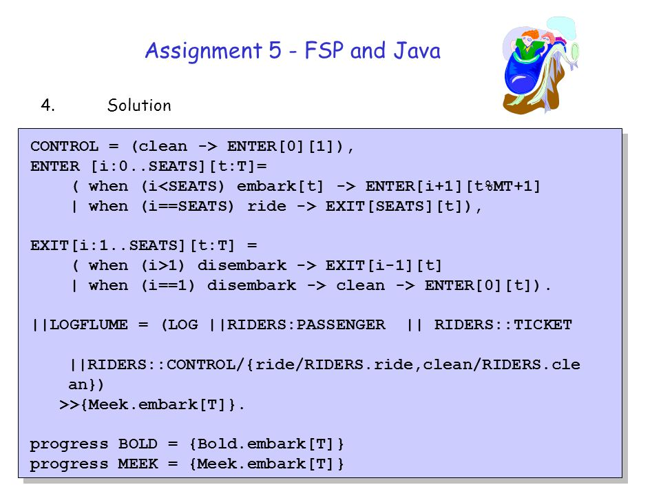 Assignment 5 - FSP and Java CONTROL = (clean -> ENTER[0][1]), ENTER [i:0..SEATS][t:T]= ( when (i ENTER[i+1][t%MT+1] | when (i==SEATS) ride -> EXIT[SEATS][t]), EXIT[i:1..SEATS][t:T] = ( when (i>1) disembark -> EXIT[i-1][t] | when (i==1) disembark -> clean -> ENTER[0][t]).