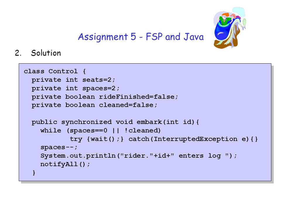 Assignment 5 - FSP and Java 2.Solution class Control { private int seats=2; private int spaces=2; private boolean rideFinished=false; private boolean cleaned=false; public synchronized void embark(int id){ while (spaces==0 || !cleaned) try {wait();} catch(InterruptedException e){} spaces--; System.out.println( rider. +id+ enters log ); notifyAll(); }