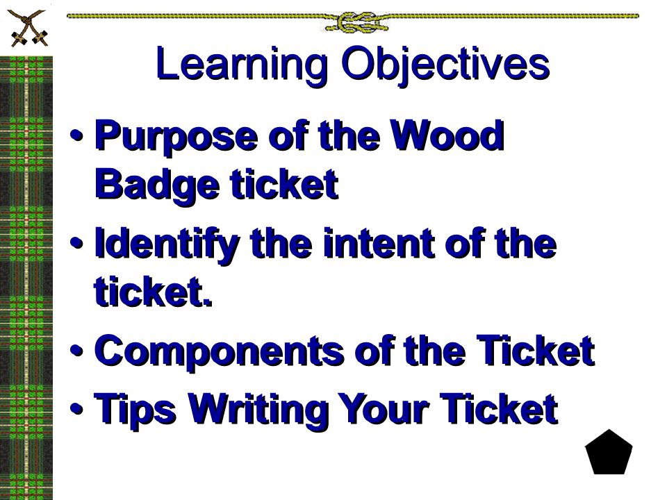 Purpose of the Wood Badge ticket Identify the intent of the ticket. Components of the Ticket Tips Writing Your Ticket Purpose of the Wood Badge ticket