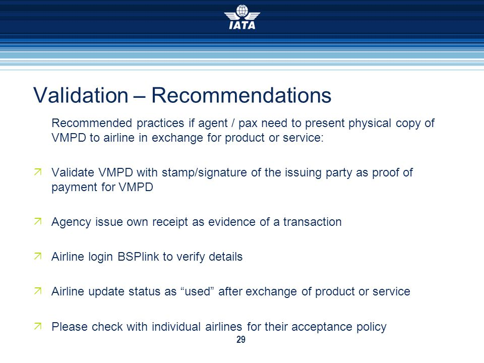 29 Validation – Recommendations Recommended practices if agent / pax need to present physical copy of VMPD to airline in exchange for product or servi