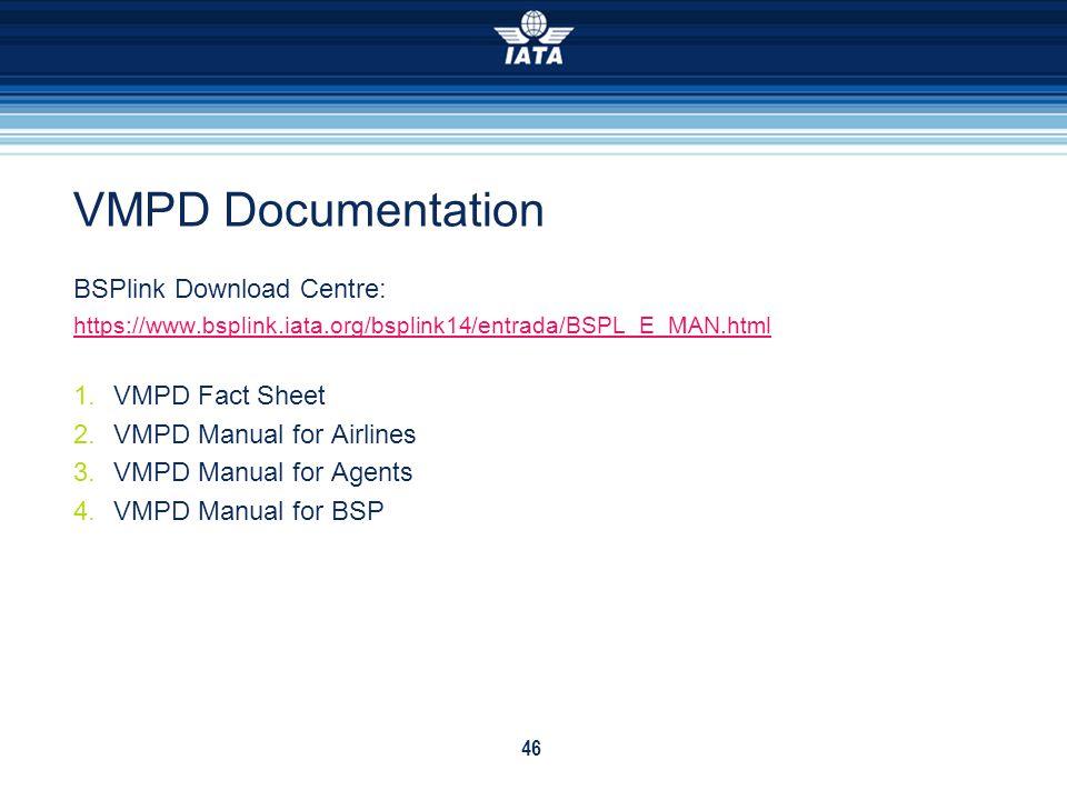 46 VMPD Documentation BSPlink Download Centre: https://www.bsplink.iata.org/bsplink14/entrada/BSPL_E_MAN.html 1.VMPD Fact Sheet 2.VMPD Manual for Airl
