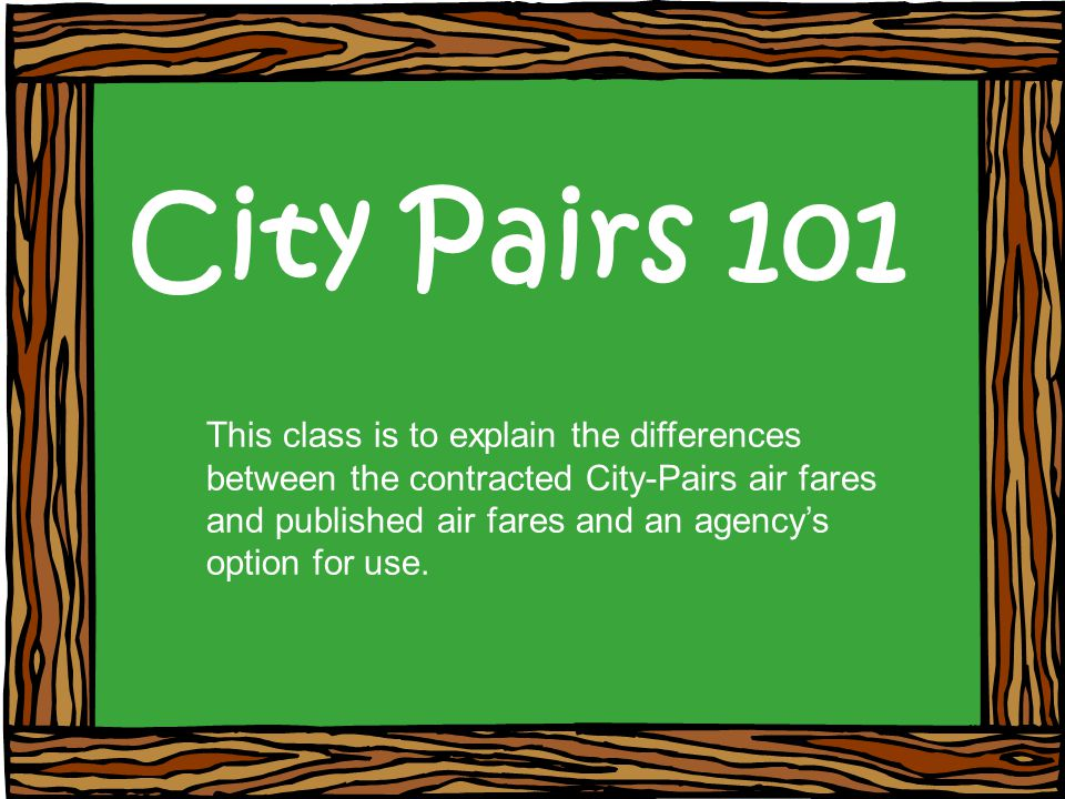 City Pairs 101 This class is to explain the differences between the contracted City-Pairs air fares and published air fares and an agencys option for use.