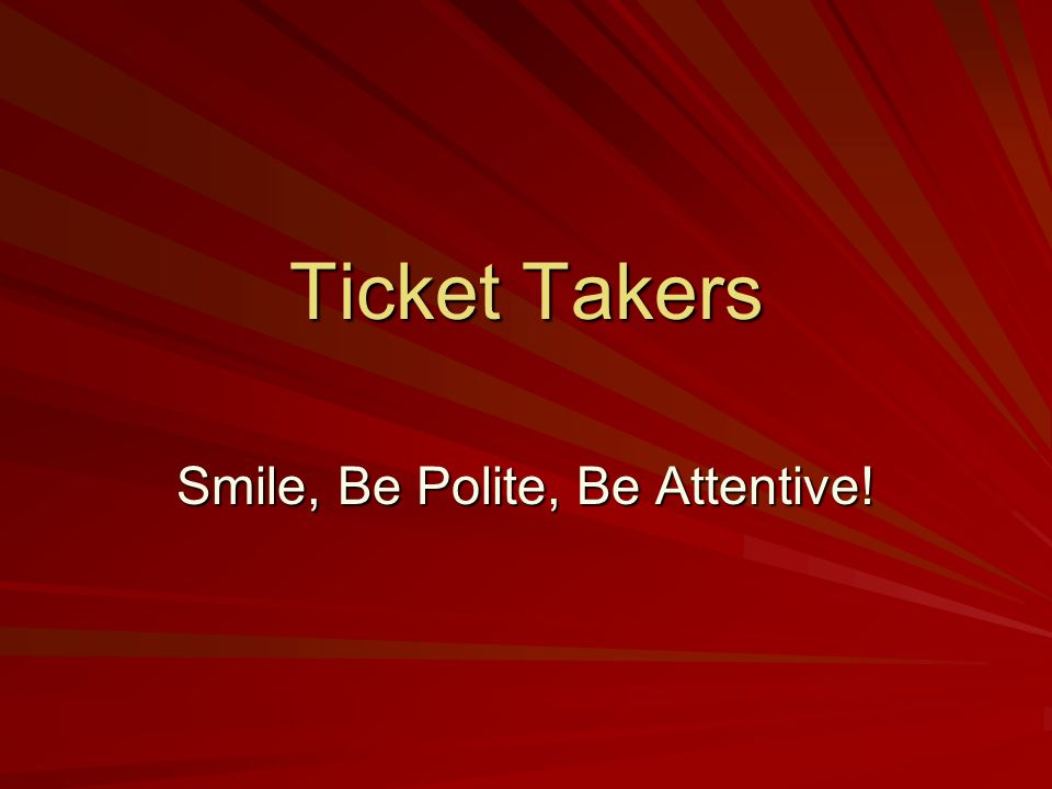 Ticket Takers Smile, Be Polite, Be Attentive!