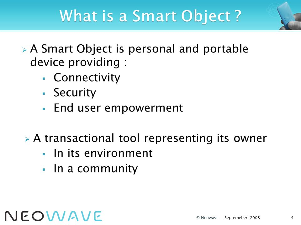 A Smart Object is personal and portable device providing : Connectivity Security End user empowerment A transactional tool representing its owner In i