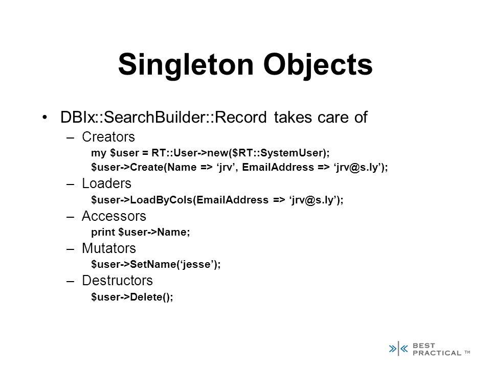 Singleton Objects DBIx::SearchBuilder::Record takes care of –Creators my $user = RT::User->new($RT::SystemUser); $user->Create(Name => jrv, EmailAddress => jrv@s.ly); –Loaders $user->LoadByCols(EmailAddress => jrv@s.ly); –Accessors print $user->Name; –Mutators $user->SetName(jesse); –Destructors $user->Delete();