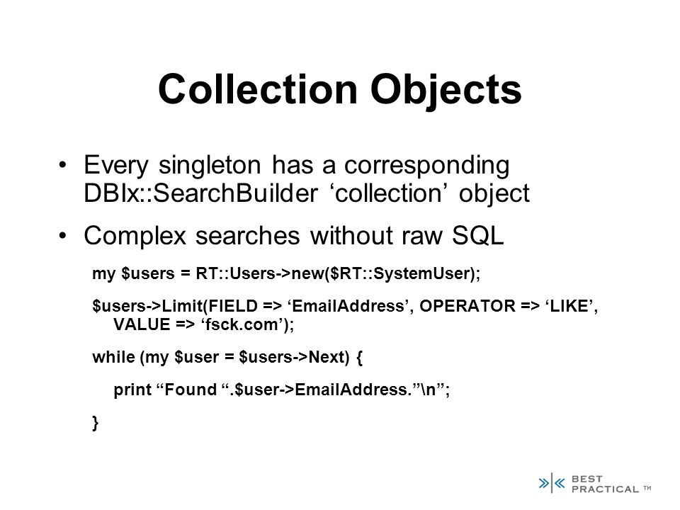 Collection Objects Every singleton has a corresponding DBIx::SearchBuilder collection object Complex searches without raw SQL my $users = RT::Users->new($RT::SystemUser); $users->Limit(FIELD => EmailAddress, OPERATOR => LIKE, VALUE => fsck.com); while (my $user = $users->Next) { print Found.$user->EmailAddress.\n; }