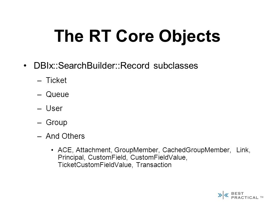 The RT Core Objects DBIx::SearchBuilder::Record subclasses –Ticket –Queue –User –Group –And Others ACE, Attachment, GroupMember, CachedGroupMember, Link, Principal, CustomField, CustomFieldValue, TicketCustomFieldValue, Transaction