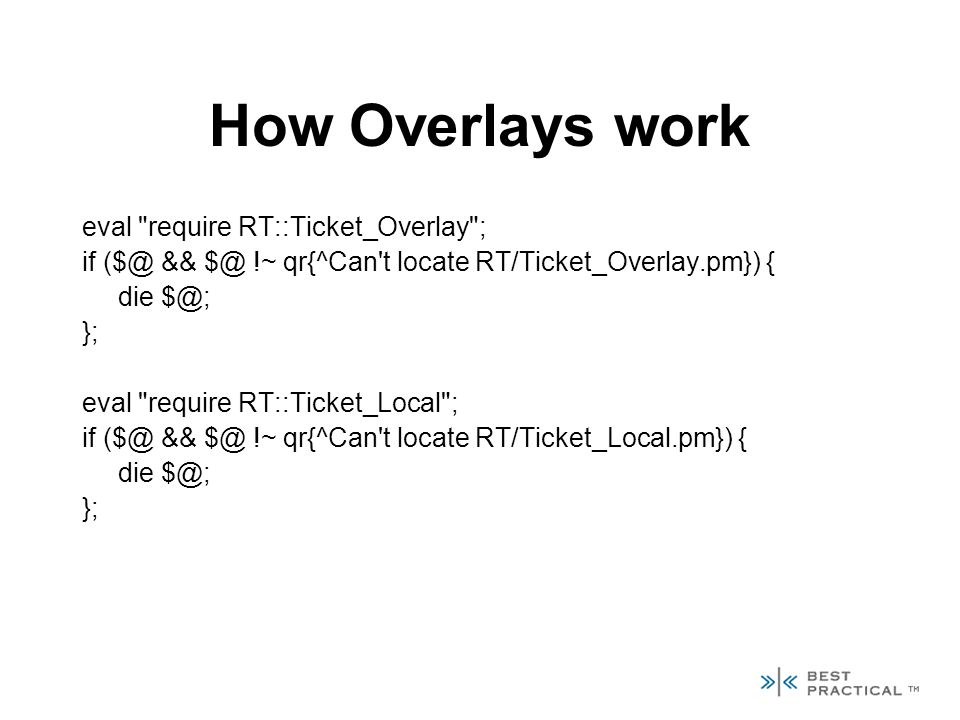 How Overlays work eval require RT::Ticket_Overlay ; if ($@ && $@ !~ qr{^Can t locate RT/Ticket_Overlay.pm}) { die $@; }; eval require RT::Ticket_Local ; if ($@ && $@ !~ qr{^Can t locate RT/Ticket_Local.pm}) { die $@; };