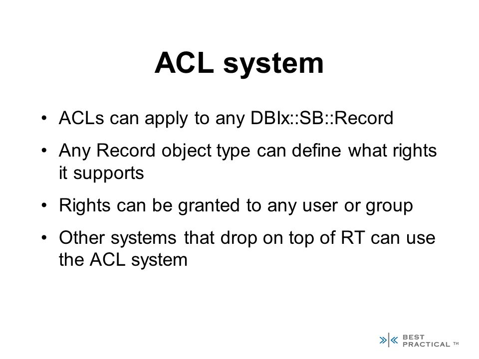 ACL system ACLs can apply to any DBIx::SB::Record Any Record object type can define what rights it supports Rights can be granted to any user or group Other systems that drop on top of RT can use the ACL system