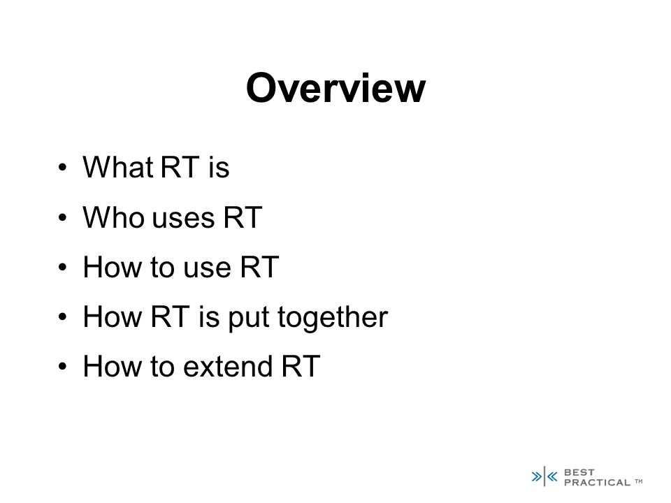 Overview What RT is Who uses RT How to use RT How RT is put together How to extend RT