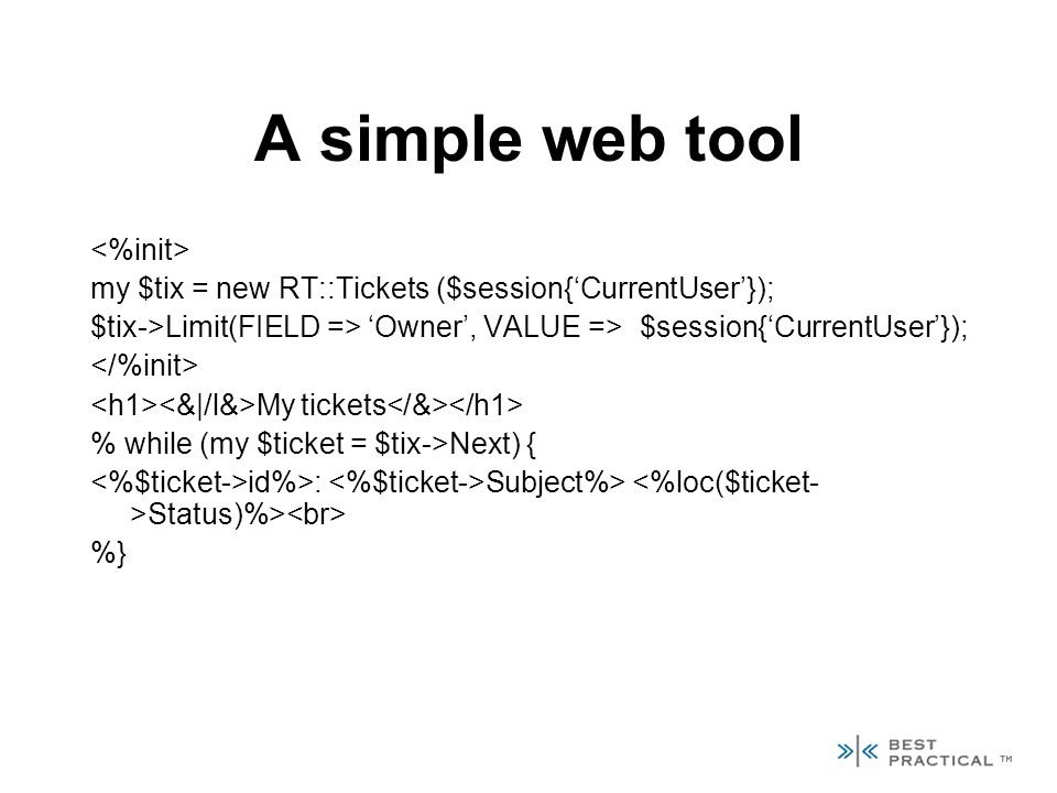 A simple web tool my $tix = new RT::Tickets ($session{CurrentUser}); $tix->Limit(FIELD => Owner, VALUE => $session{CurrentUser}); My tickets % while (my $ticket = $tix->Next) { id%>: Subject%> Status)%> %}