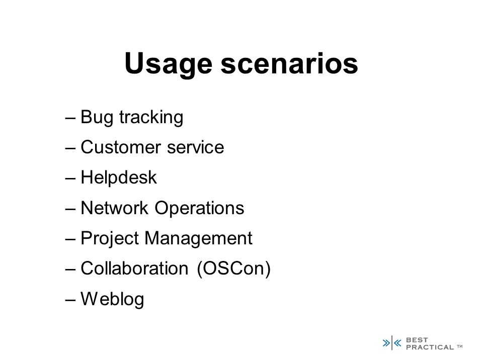 Usage scenarios –Bug tracking –Customer service –Helpdesk –Network Operations –Project Management –Collaboration (OSCon) –Weblog