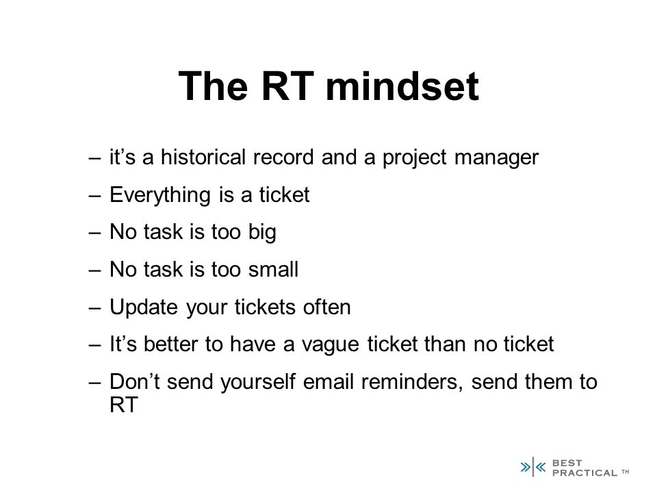 The RT mindset –its a historical record and a project manager –Everything is a ticket –No task is too big –No task is too small –Update your tickets often –Its better to have a vague ticket than no ticket –Dont send yourself email reminders, send them to RT