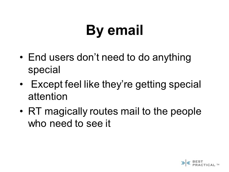 By email End users dont need to do anything special Except feel like theyre getting special attention RT magically routes mail to the people who need to see it
