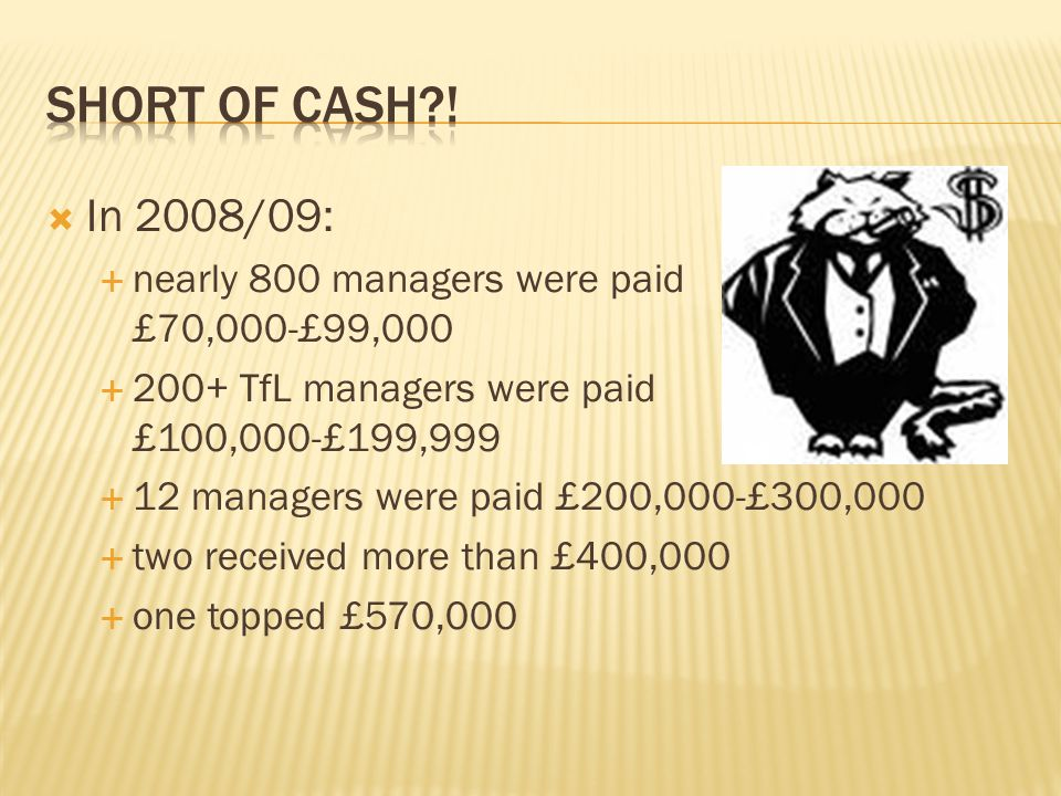 In 2008/09: nearly 800 managers were paid £70,000-£99,000 200+ TfL managers were paid £100,000-£199,999 12 managers were paid £200,000-£300,000 two received more than £400,000 one topped £570,000