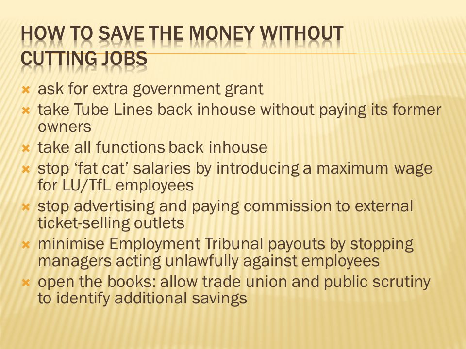 ask for extra government grant take Tube Lines back inhouse without paying its former owners take all functions back inhouse stop fat cat salaries by introducing a maximum wage for LU/TfL employees stop advertising and paying commission to external ticket-selling outlets minimise Employment Tribunal payouts by stopping managers acting unlawfully against employees open the books: allow trade union and public scrutiny to identify additional savings
