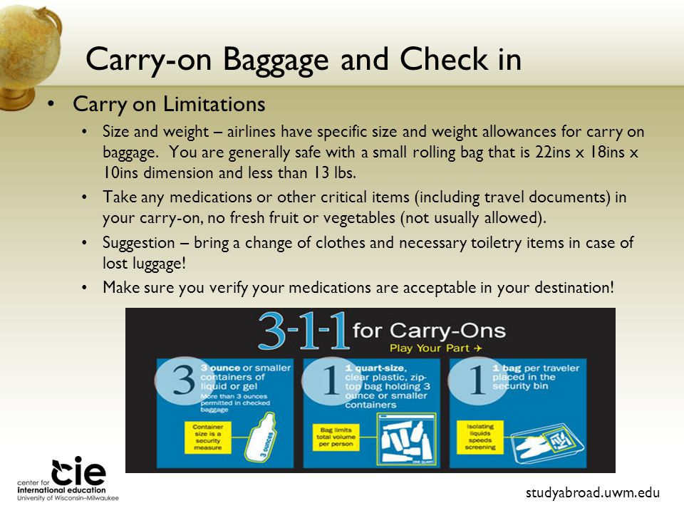 Carry-on Baggage and Check in Carry on Limitations Size and weight – airlines have specific size and weight allowances for carry on baggage.