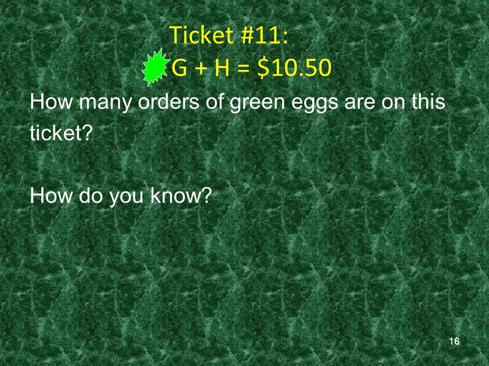 16 Ticket #11: G + H = $10.50 How many orders of green eggs are on this ticket? How do you know?