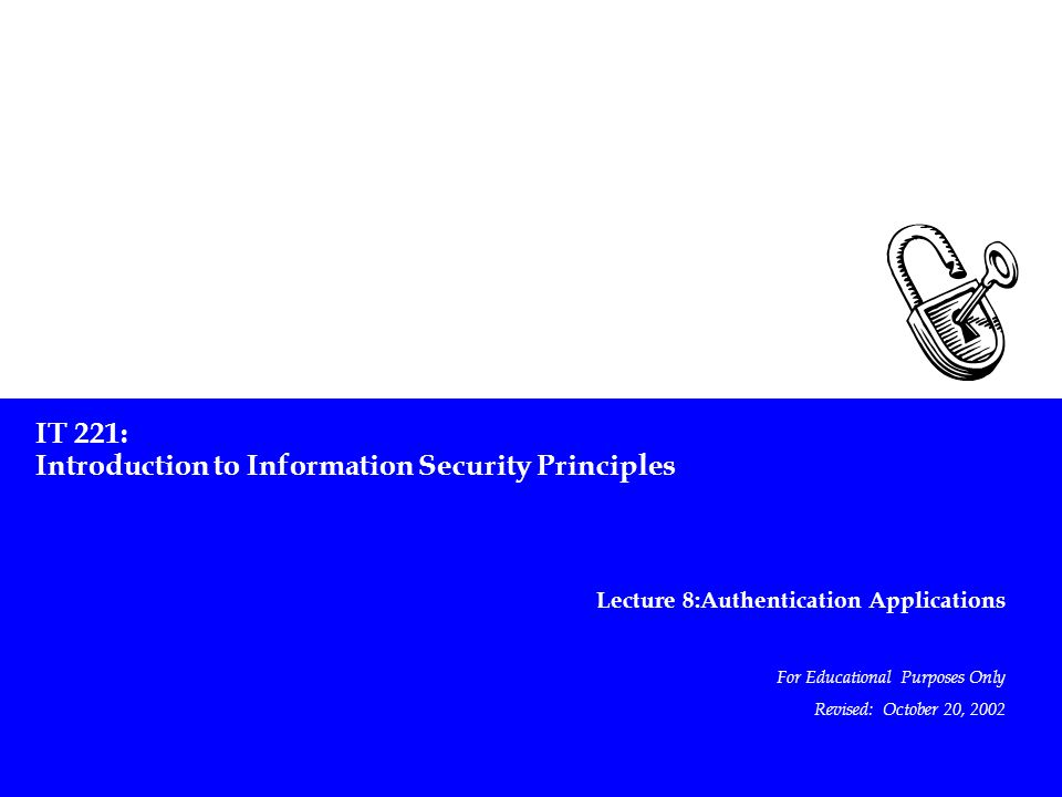 IT 221: Introduction to Information Security Principles Lecture 8:Authentication Applications For Educational Purposes Only Revised: October 20, 2002
