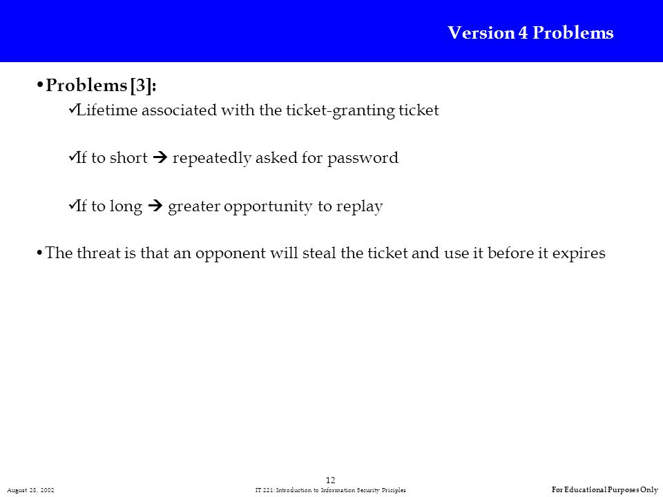 12 August 28, 2002 IT 221: Introduction to Information Security Priciples For Educational Purposes Only Version 4 Problems Problems [3]: Lifetime associated with the ticket-granting ticket If to short repeatedly asked for password If to long greater opportunity to replay The threat is that an opponent will steal the ticket and use it before it expires